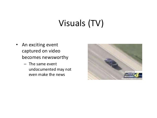 Visuals (TV)  • An exciting event  captured on video  becomes newsworthy  – The same event  undocumented may not  even mak...