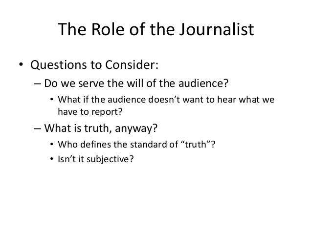 The Role of the Journalist  • Questions to Consider:  – Do we serve the will of the audience?  • What if the audience does...