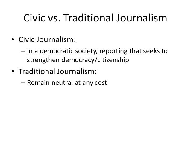 Civic vs. Traditional Journalism  • Civic Journalism:  – In a democratic society, reporting that seeks to  strengthen demo...