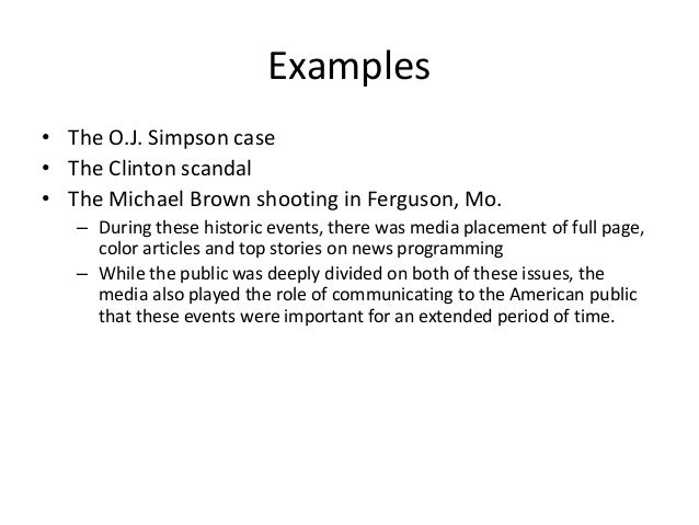 Examples  • The O.J. Simpson case  • The Clinton scandal  • The Michael Brown shooting in Ferguson, Mo.  – During these hi...