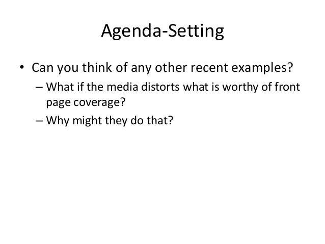 Agenda-Setting  • Can you think of any other recent examples?  – What if the media distorts what is worthy of front  page ...