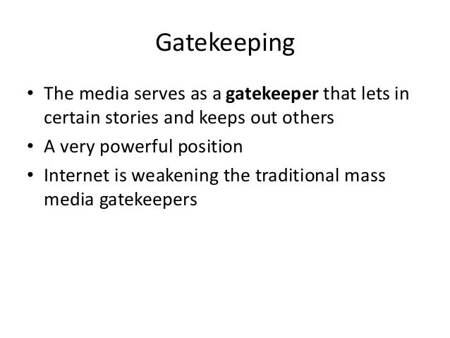 Gatekeeping  • The media serves as a gatekeeper that lets in  certain stories and keeps out others  • A very powerful posi...