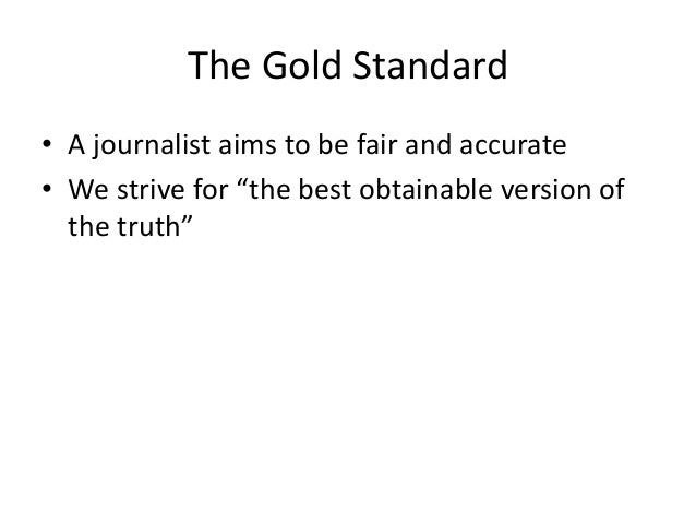"""The Gold Standard  • A journalist aims to be fair and accurate  • We strive for """"the best obtainable version of  the truth..."""