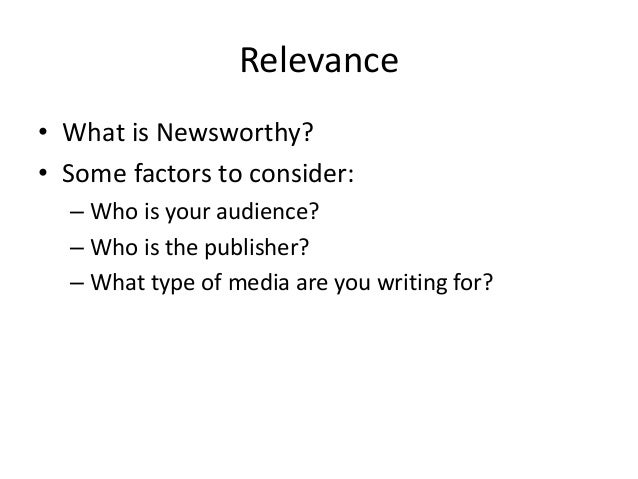 Relevance  • What is Newsworthy?  • Some factors to consider:  – Who is your audience?  – Who is the publisher?  – What ty...