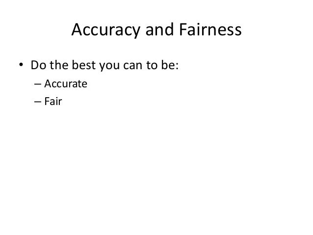 Accuracy and Fairness  • Do the best you can to be:  – Accurate  – Fair
