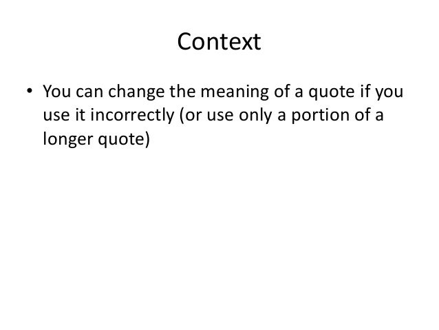 Context  • You can change the meaning of a quote if you  use it incorrectly (or use only a portion of a  longer quote)