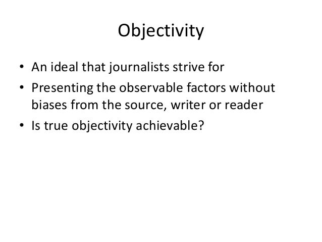 Objectivity  • An ideal that journalists strive for  • Presenting the observable factors without  biases from the source, ...