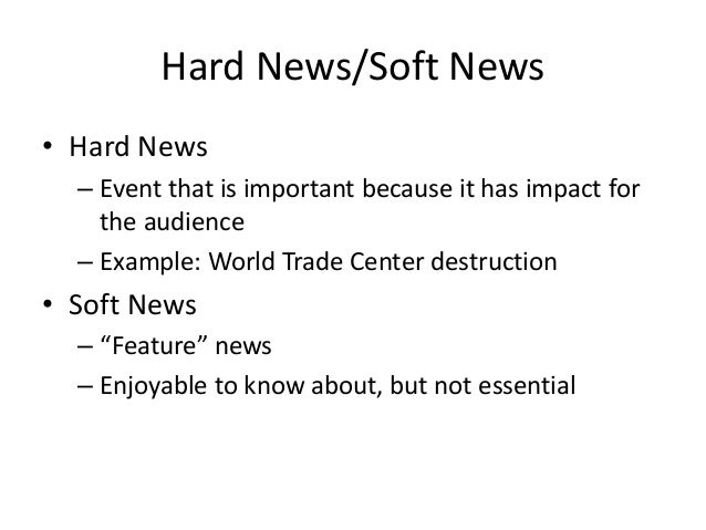 Hard News/Soft News  • Hard News  – Event that is important because it has impact for  the audience  – Example: World Trad...