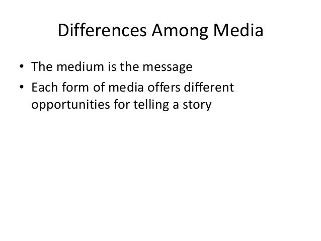 Differences Among Media  • The medium is the message  • Each form of media offers different  opportunities for telling a s...