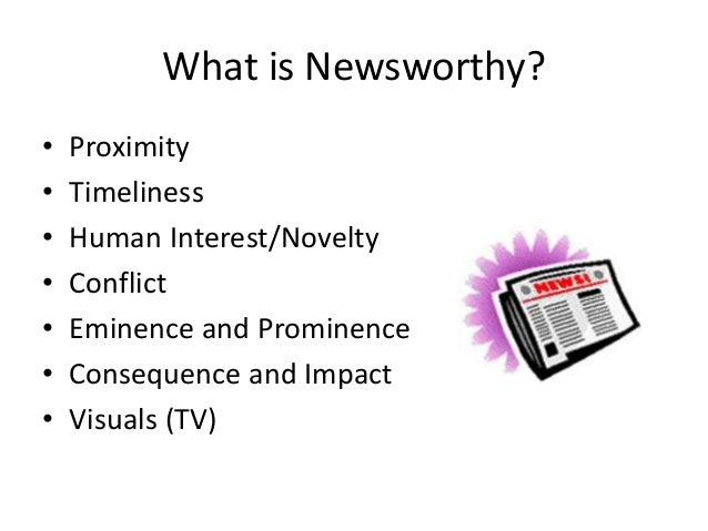 What is Newsworthy?  • Proximity  • Timeliness  • Human Interest/Novelty  • Conflict  • Eminence and Prominence  • Consequ...
