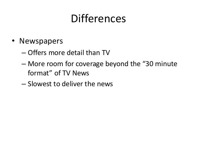 """Differences  • Newspapers  – Offers more detail than TV  – More room for coverage beyond the """"30 minute  format"""" of TV New..."""