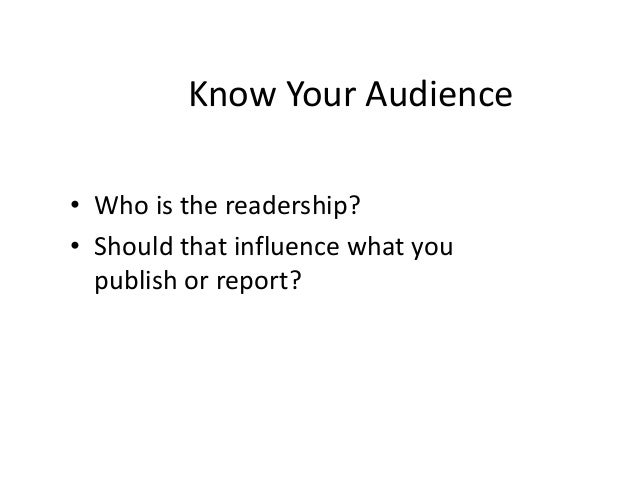 Know Your Audience  • Who is the readership?  • Should that influence what you  publish or report?