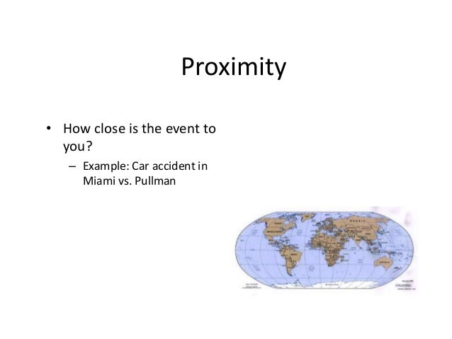Proximity  • How close is the event to  you?  – Example: Car accident in  Miami vs. Pullman