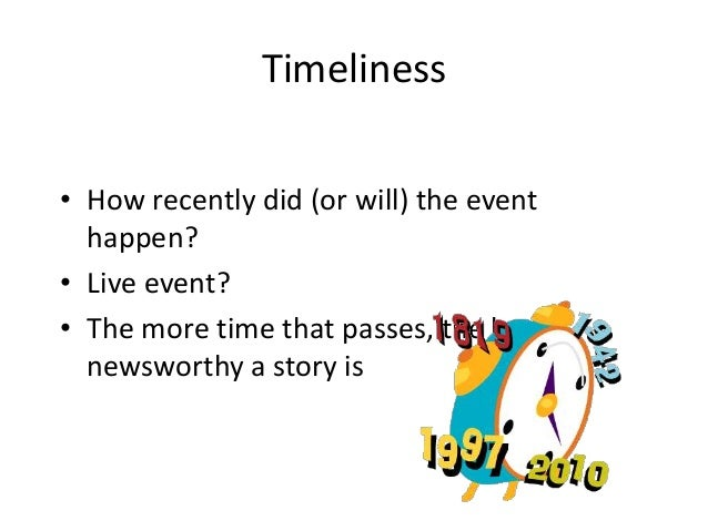 Timeliness  • How recently did (or will) the event  happen?  • Live event?  • The more time that passes, the less  newswor...
