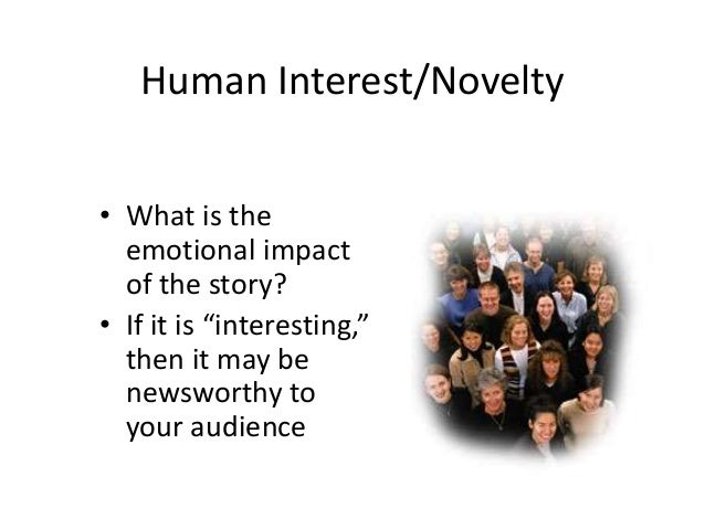 """Human Interest/Novelty  • What is the  emotional impact  of the story?  • If it is """"interesting,""""  then it may be  newswor..."""
