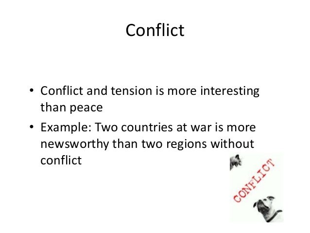 Conflict  • Conflict and tension is more interesting  than peace  • Example: Two countries at war is more  newsworthy than...