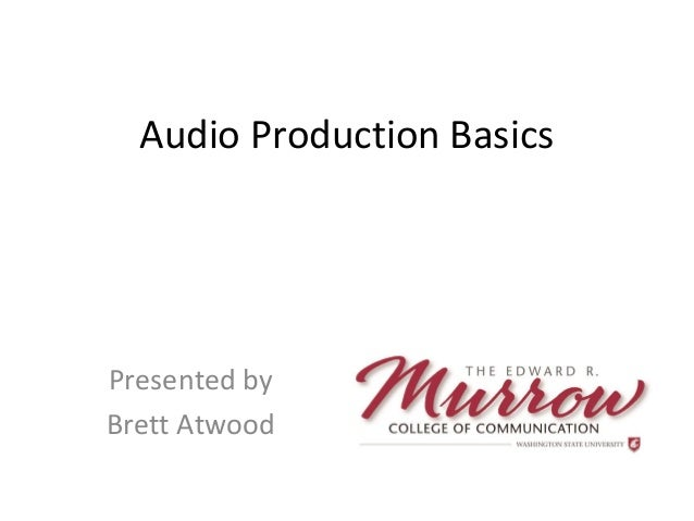 Audio Production Basics Presented by Brett Atwood