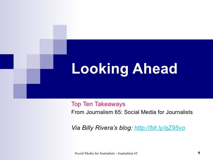 Looking Ahead Top Ten Takeaways From Journalism 65: Social Media for Journalists Via Billy Rivera's blog:  http://bit.ly/q...