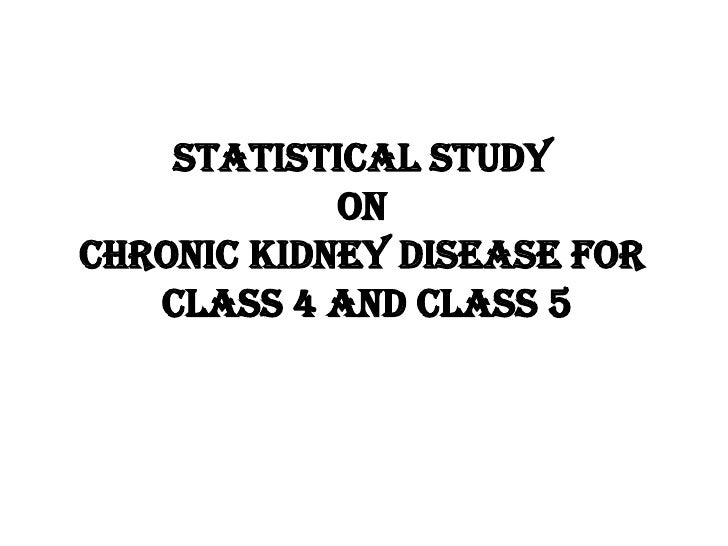 STATISTICAL STUDY  ON  CHRONIC KIDNEY DISEASE FOR  CLASS 4 AND CLASS 5