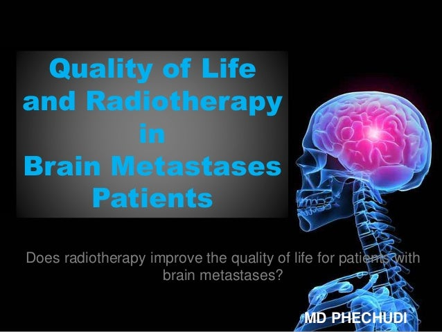 Quality of Life and Radiotherapy in Brain Metastases Patients Does radiotherapy improve the quality of life for patients w...