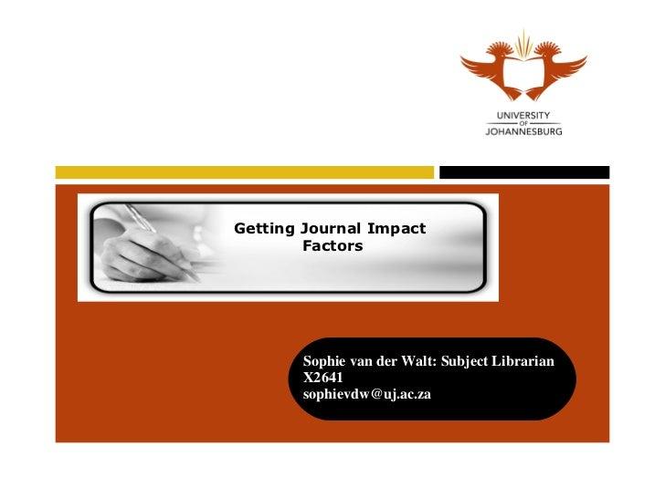 Getting Journal Impact  Factors Sophie van der Walt: Subject Librarian  X2641  [email_address]