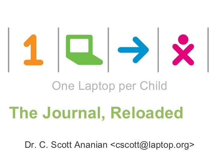 The Journal, Reloaded Dr. C. Scott Ananian <cscott@laptop.org> One Laptop per Child