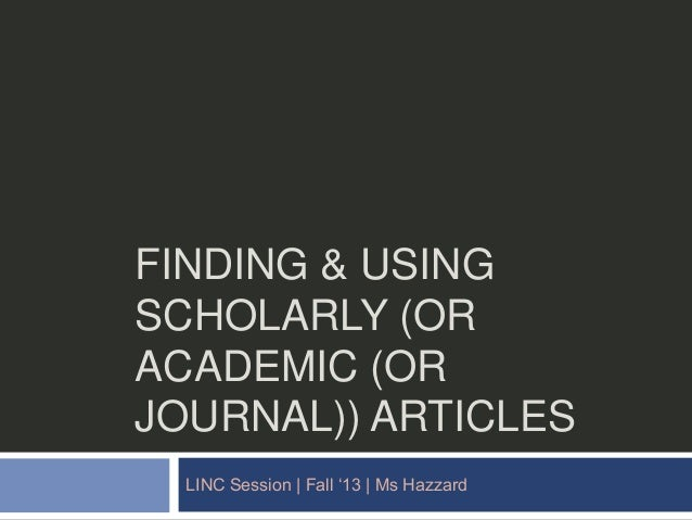 "FINDING & USING SCHOLARLY (OR ACADEMIC (OR JOURNAL)) ARTICLES LINC Session | Fall ""13 