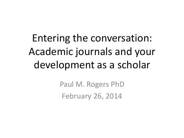Entering the conversation: Academic journals and your development as a scholar Paul M. Rogers PhD February 26, 2014
