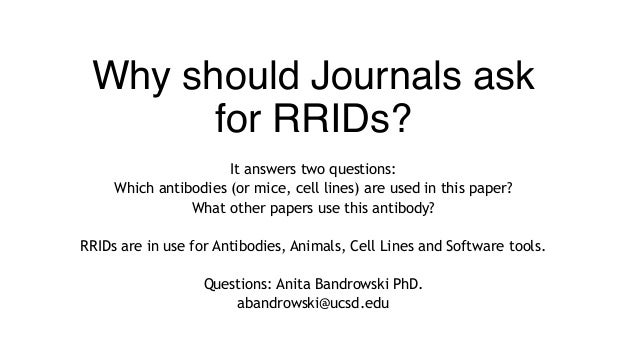 Why should Journals ask for RRIDs? It answers two questions: Which antibodies (or mice, cell lines) are used in this paper...