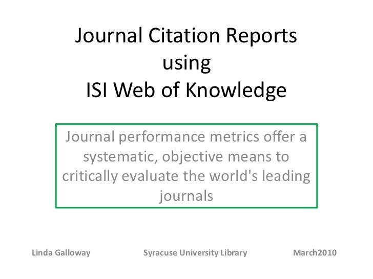 Journal Citation Reports using ISI Web of Knowledge<br />Journal performance metrics offer a systematic, objective means t...