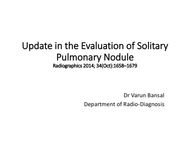 Update in the Evaluation of Solitary Pulmonary Nodule Radiographics 2014; 34(Oct):1658–1679 Dr Varun Bansal Department of ...