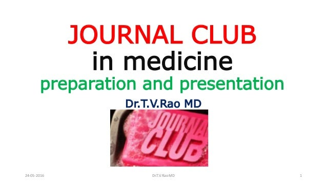 JOURNAL CLUB in medicine preparation and presentation Dr.T.V.Rao MD 24-05-2016 Dr.T.V.Rao MD 1