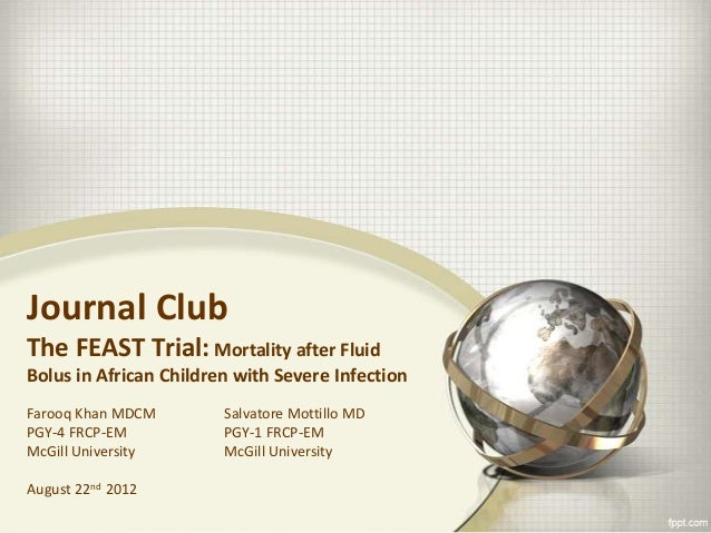 Journal Club The FEAST Trial: Mortality after Fluid Bolus in African Children with Severe Infection Farooq Khan MDCM PGY-4...
