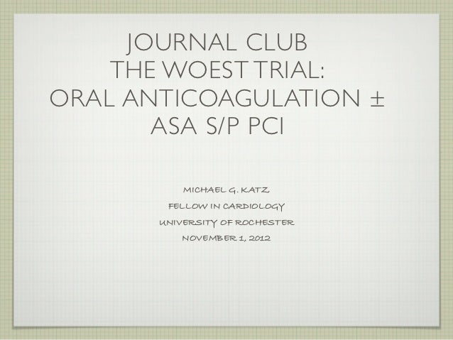 JOURNAL CLUB    THE WOEST TRIAL:ORAL ANTICOAGULATION ±       ASA S/P PCI           MICHAEL G. KATZ        FELLOW IN CARDIO...