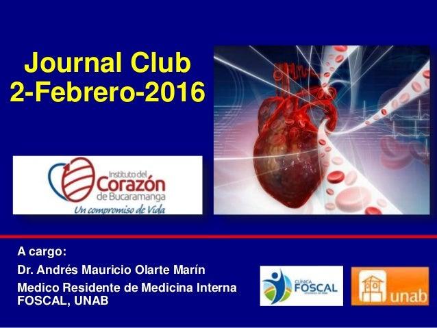 Journal Club 2-Febrero-2016 A cargo: Dr. Andrés Mauricio Olarte Marín Medico Residente de Medicina Interna FOSCAL, UNAB