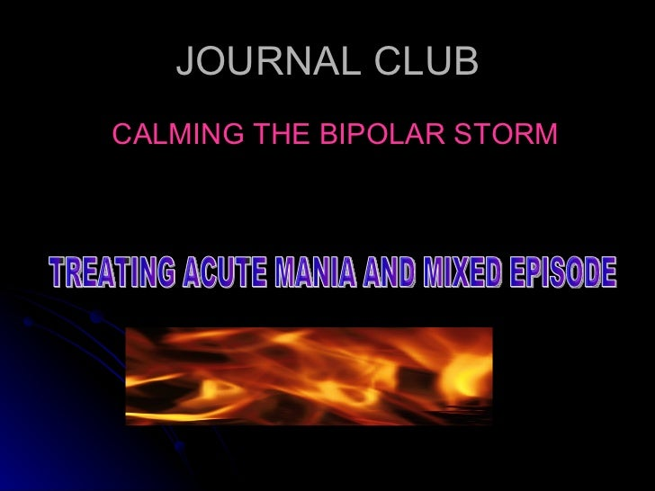 JOURNAL CLUB <ul><li>CALMING THE BIPOLAR STORM </li></ul>TREATING ACUTE MANIA AND MIXED EPISODE