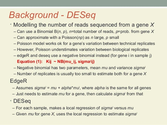 Background - DESeq • Modelling the number of reads sequenced from a gene X – Can use a Binomial B(n, p), n=total number of...