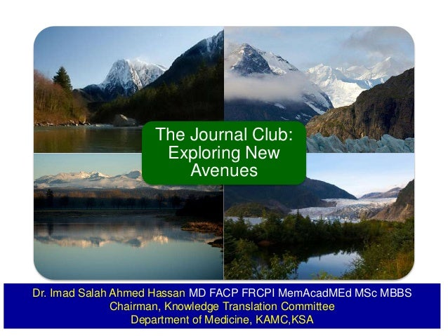 The Journal Club: Exploring New Avenues Dr. Imad Salah Ahmed Hassan MD FACP FRCPI MemAcadMEd MSc MBBS Chairman, Knowledge ...