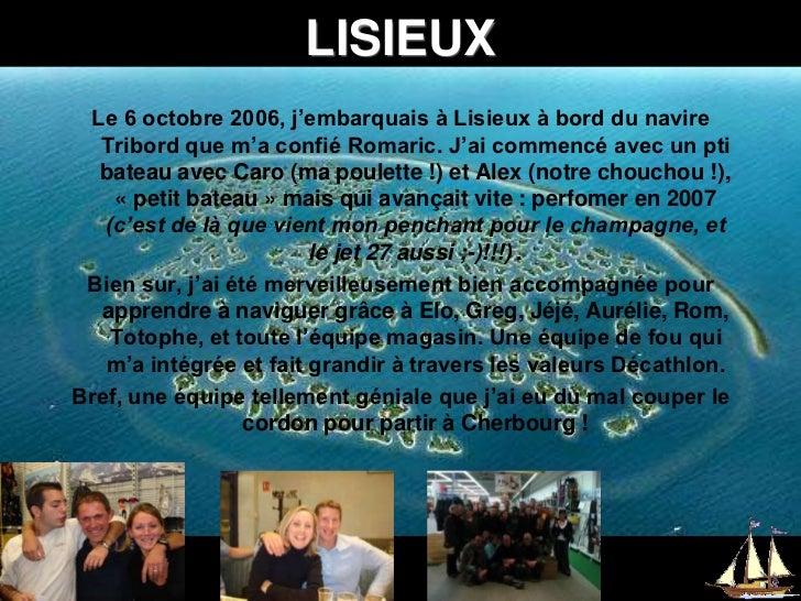 LISIEUX<br />Le 6 octobre 2006, j'embarquais à Lisieux à bord du navire Tribord que m'a confié Romaric. J'ai commencé avec...