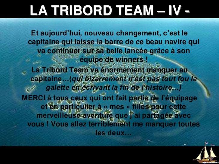 LA TRIBORD TEAM – IV -<br />Et aujourd'hui, nouveau changement, c'est le capitaine qui laisse la barre de ce beau navire q...