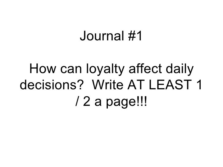 Journal #1 How can loyalty affect dailydecisions? Write AT LEAST 1         / 2 a page!!!