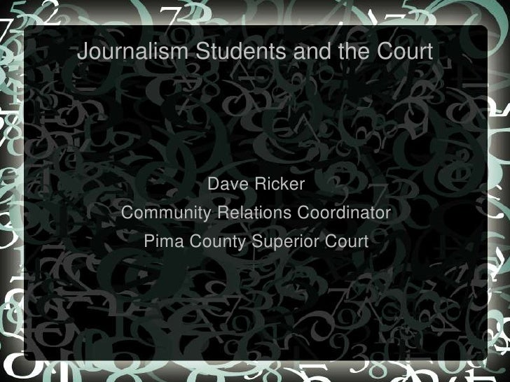 Journalism Students and the Court<br />Dave Ricker<br />Community Relations Coordinator<br />Pima County Superior Court<br />