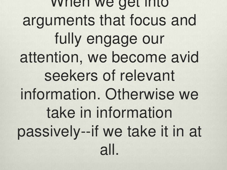 When we get into arguments that focus and fully engage our attention, we become avid seekers of relevant information. Othe...