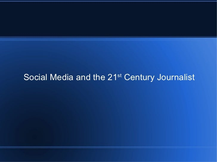 Social Media and the 21 st  Century Journalist