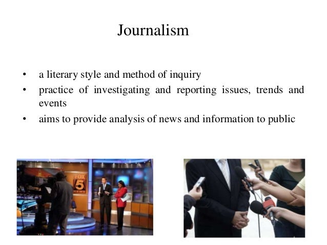 Journalism • a literary style and method of inquiry • practice of investigating and reporting issues, trends and events • ...