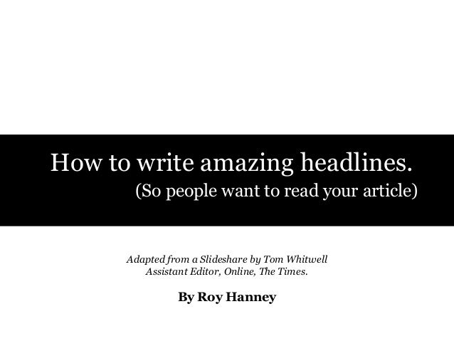 How to write amazing headlines. (So people want to read your article)  Adapted from a Slideshare by Tom Whitwell Assistant...