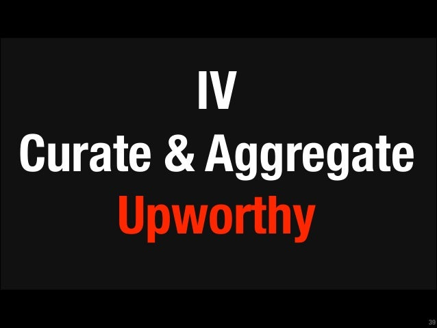 IV Curate & Aggregate Upworthy !39