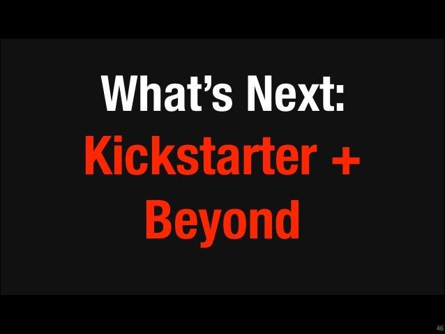 !  What's Next:  Kickstarter + Beyond !46