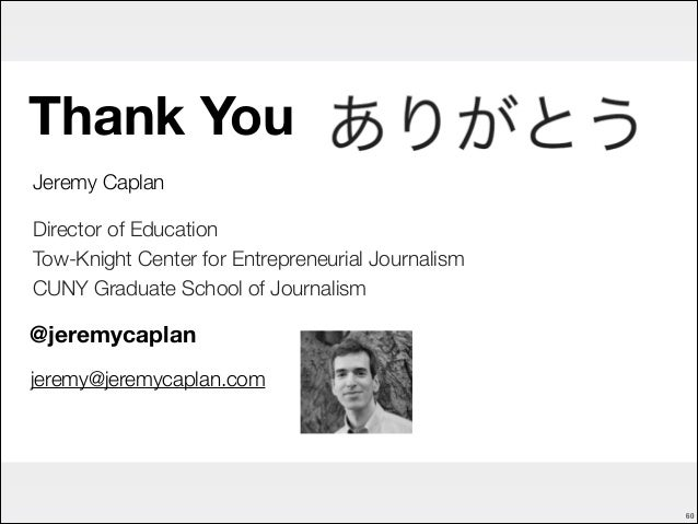 Thank You Jeremy Caplan Director of Education Tow-Knight Center for Entrepreneurial Journalism CUNY Graduate School of Jou...