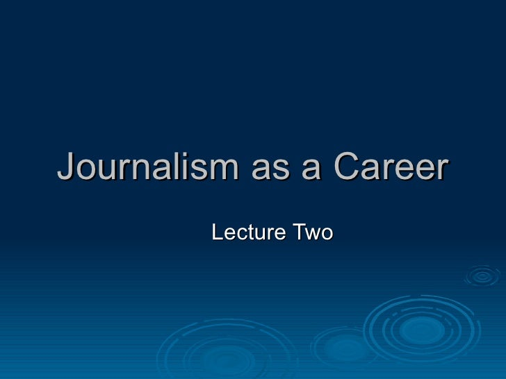 Journalism as a Career Lecture Two